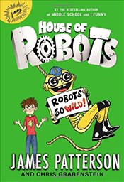 House of Robots : Robots Go Wild! - Patterson, James