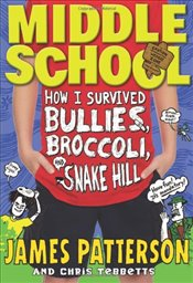Middle School : How I Survived Bullies, Broccoli, and Snake Hill - Patterson, James