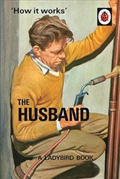 How it Works: The Husband : Ladybirds for Grown-Ups - Hazeley, Jason