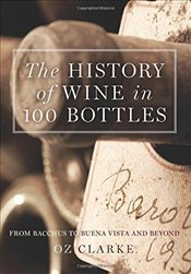 History of Wine in 100 Bottles : From Bacchus to Bordeaux and Beyond - Clarke, Oz