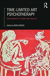 Time-Limited Art Psychotherapy : Developments in Theory and Practice - Hughes, Rose