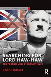 Searching for Lord Haw-Haw : The Political Lives of William Joyce  - Holmes, Colin