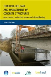 Through-Life Care and Management of Concrete Structures: Assessment, Protection, Repair and Strength - Matthews, Stuart