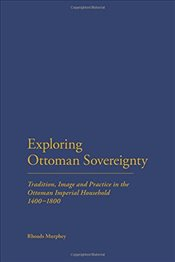 Exploring Ottoman Sovereignty: Tradition, Image and Practice in the Ottoman Imperial Household, 1400 - Murphey, Rhoads