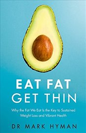 Eat Fat Get Thin : Why the Fat We Eat Is the Key to Sustained Weight Loss and Vibrant Health - Hyman, Mark