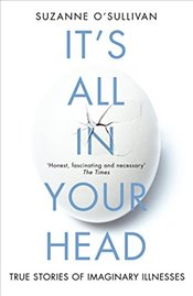 Its All in Your Head : True Stories of Imaginary Illness - OSullivan, Suzanne