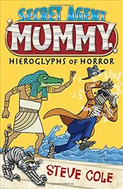 Secret Agent Mummy: The Hieroglyphs of Horror - Cole, Steve
