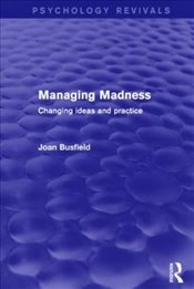 Managing Madness : Changing Ideas and Practice - Busfield, Joan