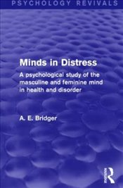 Minds in Distress: A Psychological Study of the Masculine and Feminine Mind in Health and in Disorde - Bridger, A. E.