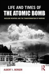 Life and Times of the Atomic Bomb : Nuclear Weapons and the Transformation of Warfare - Berger, Albert I