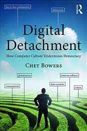 Digital Detachment : How Computer Culture Undermines Democracy - Bowers, Chet A