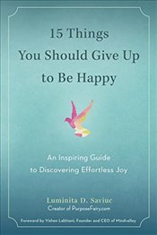 15 Things You Should Give Up to Be Happy : An Inspiring Guide to Discovering Effortless Joy - Saviuc, Luminita D.