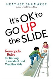 Its Ok to Go Up the Slide : Renegade Rules for Raising Confident and Creative Kids - Shumaker, Heather
