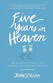 Five Years in Heaven : The Unlikely Friendship That Answered Lifes Greatest Questions - Schlimm, John