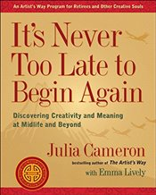 Its Never Too Late to Begin Again: Discovering Creativity and Meaning at Midlife and Beyond - Cameron, Julia