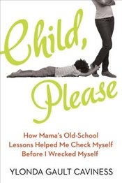 Child, Please: How Mamas Old-School Lessons Helped Me Check Myself Before I Wrecked Myself - Caviness, Ylonda Gault