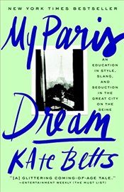 My Paris Dream: An Education in Style, Slang, and Seduction in the Great City on the Seine - Betts, Kate