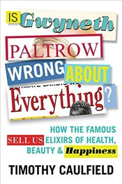 Is Gwyneth Paltrow Wrong about Everything?: How the Famous Sell Us Elixirs of Health, Beauty & Happi - Caulfield, Timothy