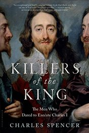 Killers of the King: The Men Who Dared to Execute Charles I - Spencer, Charles