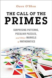 Call of the Primes: Surprising Patterns, Peculiar Puzzles, and Other Marvels of Mathematics -