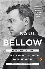 There is Simply Too Much to Think About : Collected Nonfiction - Bellow, Saul