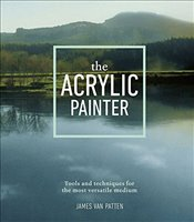 Acrylic Painter: Tools and Techniques for the Most Versatile Medium - Patten, James Van