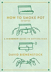 How to Smoke Pot (Properly): A Highbrow Guide to Getting High - Bienenstock, David