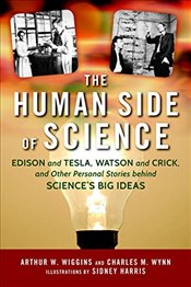 Human Side of Science: Edison and Tesla, Watson and Crick, and the Personal Stories of Sciences Big - Wiggins, Arthur W.