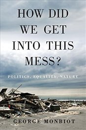 How Did We Get Into This Mess? : Politics, Equality, Nature - Monbiot, George