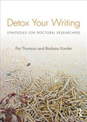 Detox Your Writing : Strategies for Doctoral Researchers - Thomson, Pat