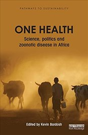 One Health : Science, Politics and Zoonotic Disease in Africa  - Bardosh, Kevin