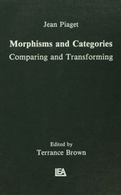 Morphisms and Categories : Comparing and Transforming - Piaget, Jean