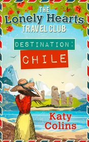 Destination Chile (The Lonely Hearts Travel Club, Book 3) - Colins, Katy