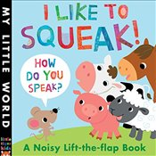 I Like to Squeak! How Do You Speak?: A Noisy Lift-the-Flap Book (My Little World) - Litton, Jonathan