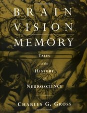 Brain, Vision, Memory : Tales in the History of Neuroscience  - Gross, Charles G