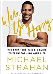 Wake Up Happy : The Dream Big, Win Big Guide to Transforming Your Life - Strahan, Michael