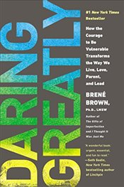 Daring Greatly : How the Courage to Be Vulnerable Transforms the Way We Live, Love, Parent, and Lead - Brown, Brene