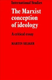 MARXIST CONCEPTION OF IDEOLOGY - SELIGER, MARTIN