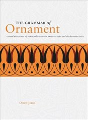 Grammar of Ornament: A Visual Reference of Form and Colour in Architecture and the Decorative Arts - Jones, Owen