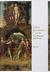 Italian Renaissance Courts : Art, Pleasure and Power - Cole, Alison