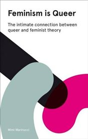 Feminism is Queer : The Intimate Connection Between Queer and Feminist Theory - Marinucci, Mimi