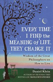 Every Time I Find the Meaning of Life They Change It : Wisdom of the Great Philosophers on How to Li - Klein, Daniel
