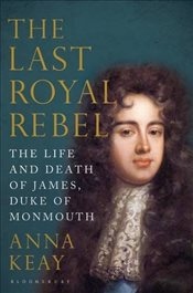 Last Royal Rebel : The Life and Death of James, Duke of Monmouth - Keay, Anna
