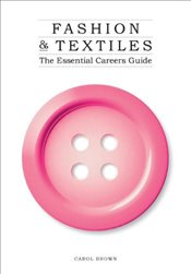 Fashion & Textiles: The Essential Careers Guide - Brown, Carol