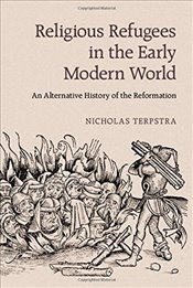 Religious Refugees in the Early Modern World : An Alternative History of the Reformation - Terpstra, Nicholas