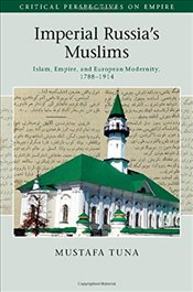 Imperial Russias Muslims : Islam, Empire and European Modernity, 1788-1914  - Tuna, Mustafa