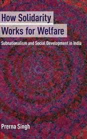 How Solidarity Works for Welfare : Subnationalism and Social Development in India  - Singh, Prerna
