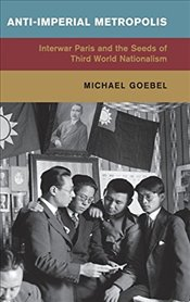 Anti-Imperial Metropolis : Interwar Paris and the Seeds of Third World Nationalism  - Goebel, Michael