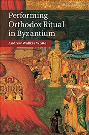Performing Orthodox Ritual in Byzantium - White, Andrew Walker