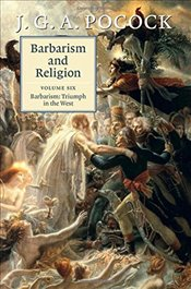 Barbarism and Religion: Volume 6, Barbarism: Triumph in the West - Pocock, J. G. A.